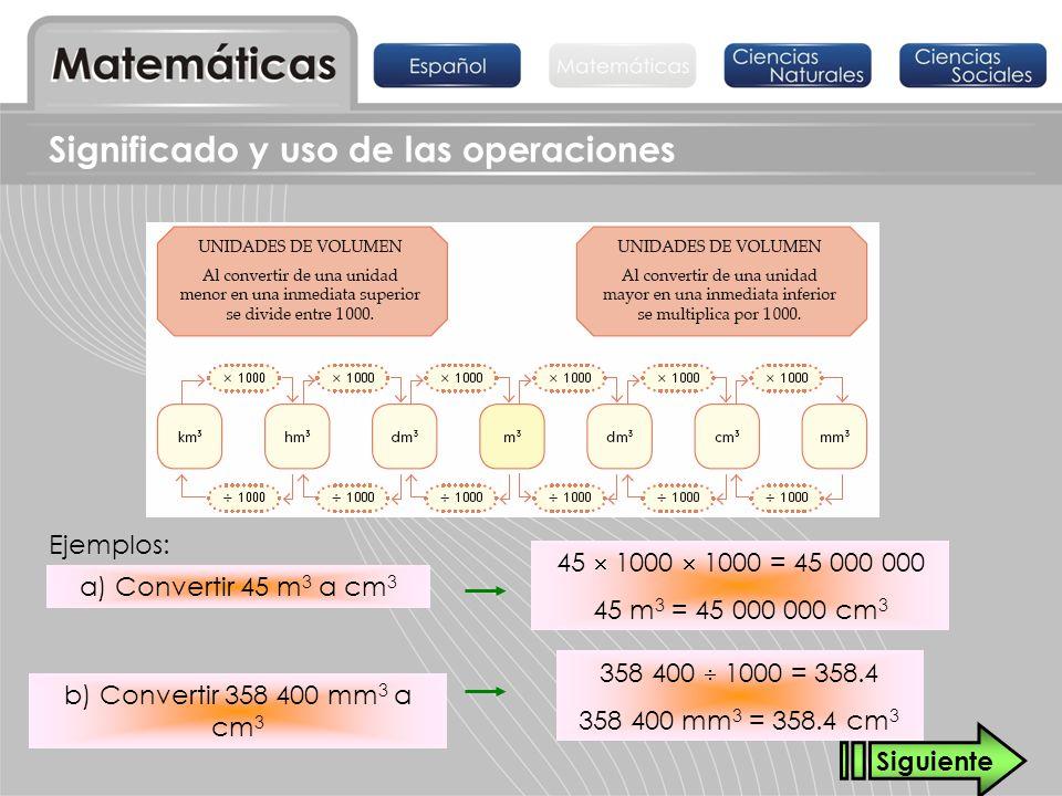 Significado y uso de las operaciones Ejemplos: a) Convertir 45 m 3 a cm 3 b) Convertir 358 400 mm 3 a cm 3 45 1000 1000 = 45 000 000 45 m 3 = 45 000 0