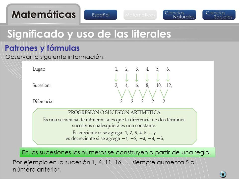 Significado y uso de las literales Patrones y fórmulas Observar la siguiente información: Por ejemplo en la sucesión 1, 6, 11, 16, … siempre aumenta 5