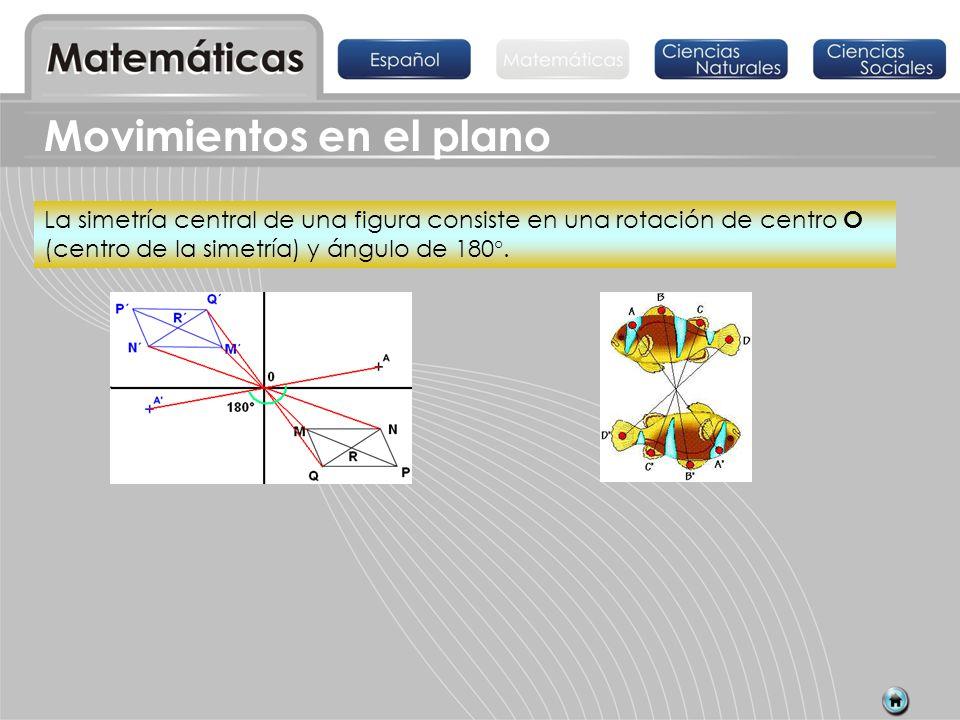 Movimientos en el plano La simetría central de una figura consiste en una rotación de centro O (centro de la simetría) y ángulo de 180°.