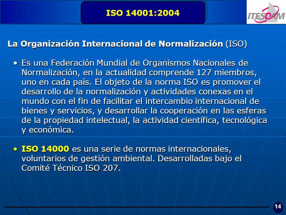 14 ISO 14001:2004 La Organización Internacional de Normalización (ISO) Es una Federación Mundial de Organismos Nacionales de Normalización, en la actu
