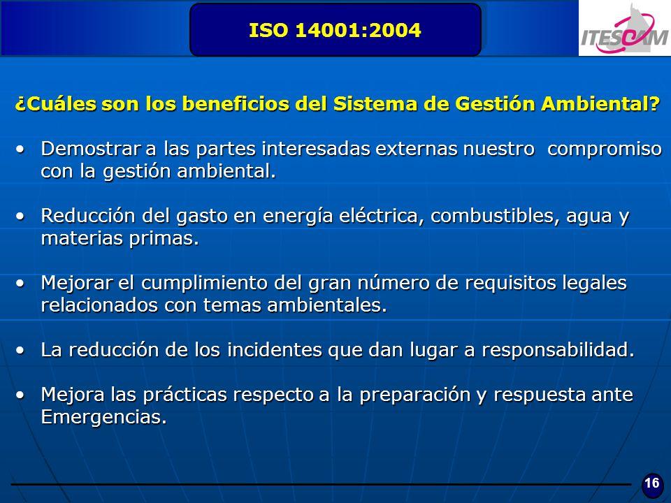 16 ISO 14001:2004 ¿Cuáles son los beneficios del Sistema de Gestión Ambiental? Demostrar a las partes interesadas externas nuestro compromiso con la g