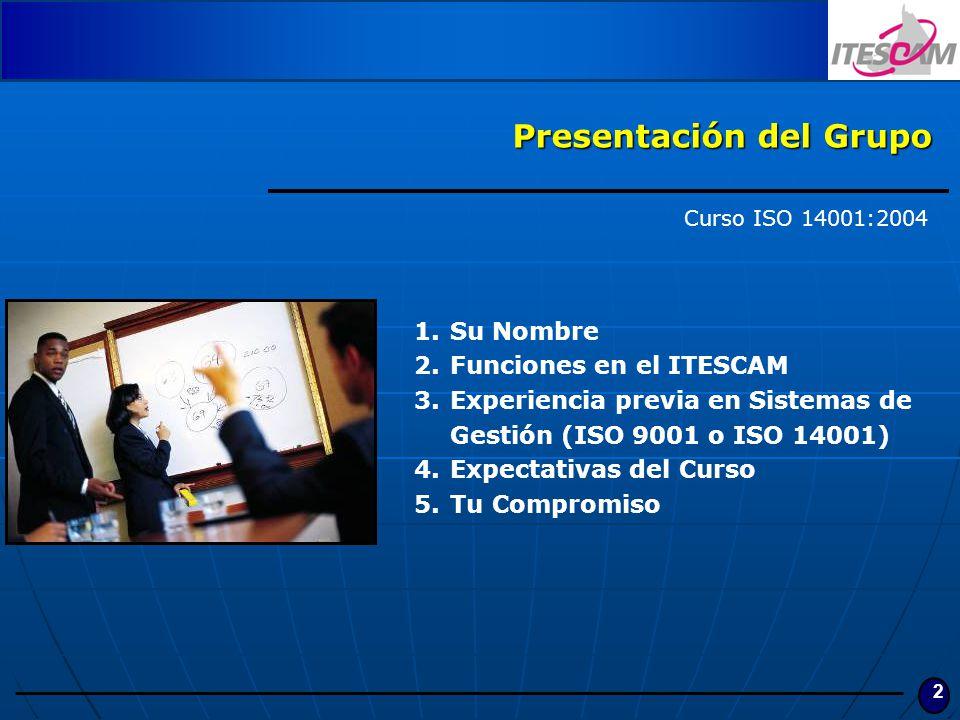 2 Presentación del Grupo Curso ISO 14001:2004 1.Su Nombre 2.Funciones en el ITESCAM 3.Experiencia previa en Sistemas de Gestión (ISO 9001 o ISO 14001)