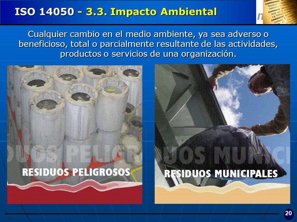 20 ISO 14050 - 3.3. Impacto Ambiental Cualquier cambio en el medio ambiente, ya sea adverso o beneficioso, total o parcialmente resultante de las acti