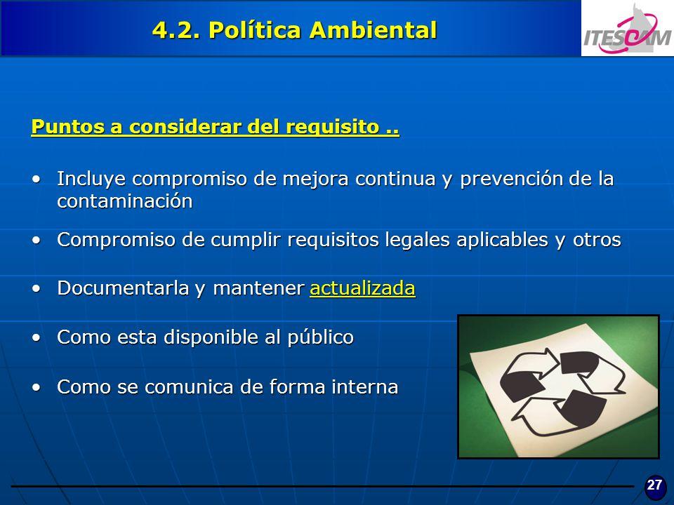 27 4.2. Política Ambiental Puntos a considerar del requisito.. Incluye compromiso de mejora continua y prevención de la contaminaciónIncluye compromis