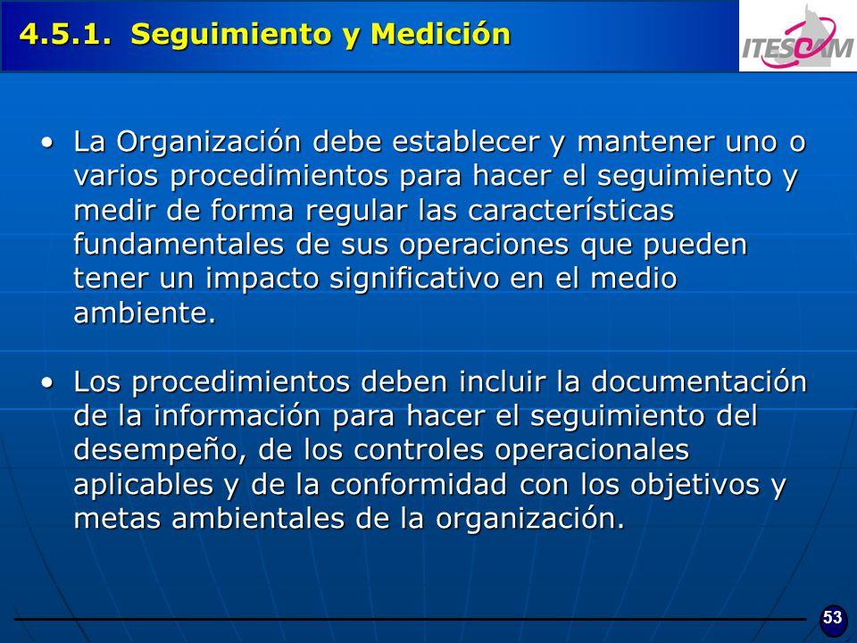 53 4.5.1. Seguimiento y Medición La Organización debe establecer y mantener uno o varios procedimientos para hacer el seguimiento y medir de forma reg