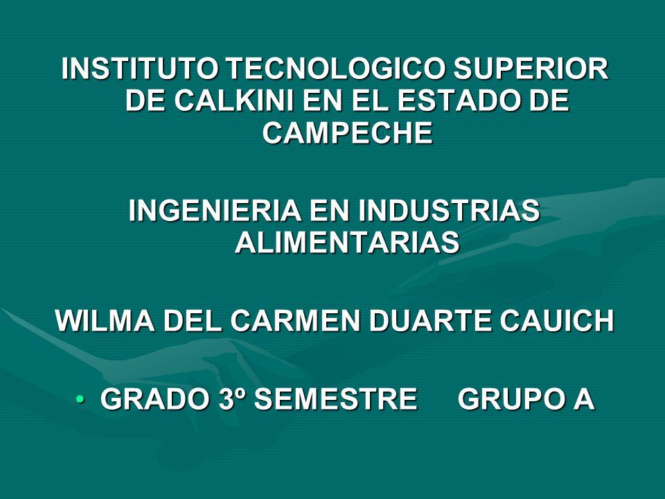 INSTITUTO TECNOLOGICO SUPERIOR DE CALKINI EN EL ESTADO DE CAMPECHE INGENIERIA EN INDUSTRIAS ALIMENTARIAS WILMA DEL CARMEN DUARTE CAUICH GRADO 3º SEMES