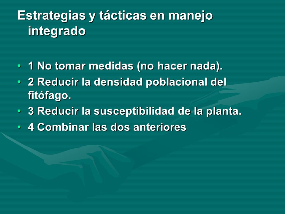 Estrategias y tácticas en manejo integrado 1 No tomar medidas (no hacer nada).1 No tomar medidas (no hacer nada). 2 Reducir la densidad poblacional de