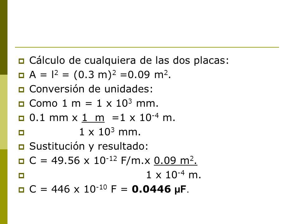 Cálculo de cualquiera de las dos placas: A = l 2 = (0.3 m) 2 =0.09 m 2. Conversión de unidades: Como 1 m = 1 x 10 3 mm. 0.1 mm x 1 m =1 x 10 -4 m. 1 x