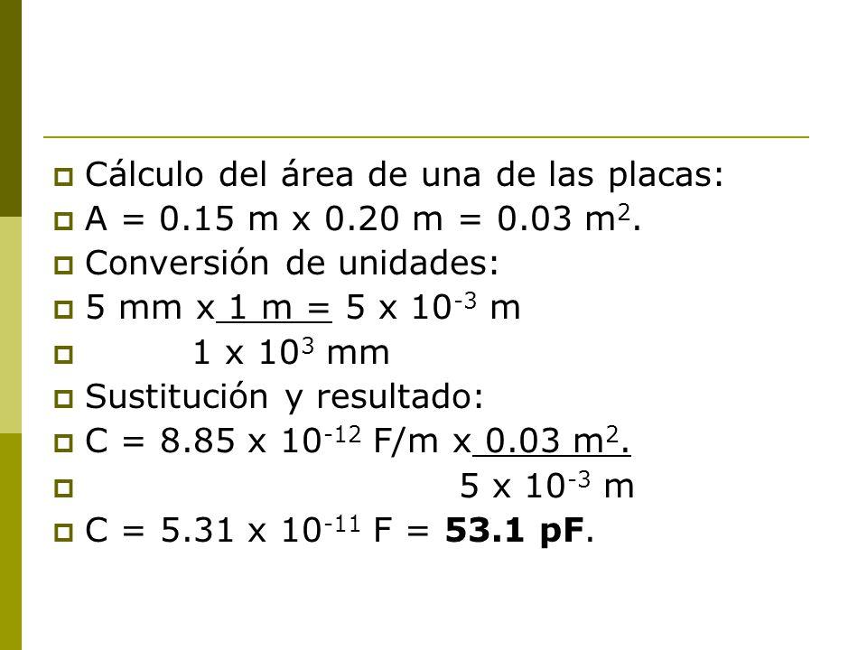 Cálculo del área de una de las placas: A = 0.15 m x 0.20 m = 0.03 m 2. Conversión de unidades: 5 mm x 1 m = 5 x 10 -3 m 1 x 10 3 mm Sustitución y resu