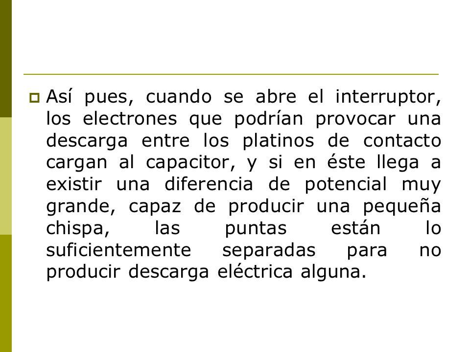 Así pues, cuando se abre el interruptor, los electrones que podrían provocar una descarga entre los platinos de contacto cargan al capacitor, y si en