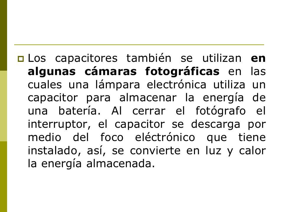 Los capacitores también se utilizan en algunas cámaras fotográficas en las cuales una lámpara electrónica utiliza un capacitor para almacenar la energ