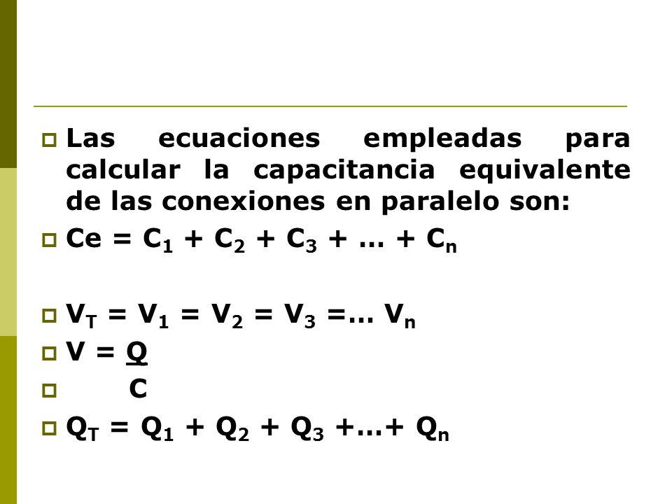 Las ecuaciones empleadas para calcular la capacitancia equivalente de las conexiones en paralelo son: Ce = C 1 + C 2 + C 3 + … + C n V T = V 1 = V 2 =