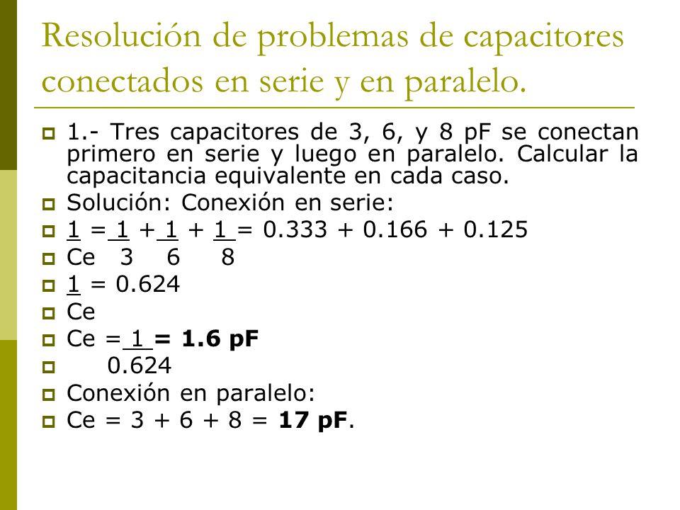 Resolución de problemas de capacitores conectados en serie y en paralelo. 1.- Tres capacitores de 3, 6, y 8 pF se conectan primero en serie y luego en