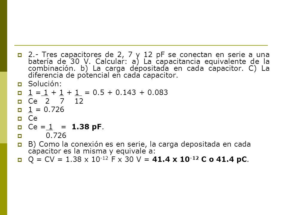2.- Tres capacitores de 2, 7 y 12 pF se conectan en serie a una batería de 30 V. Calcular: a) La capacitancia equivalente de la combinación. b) La car