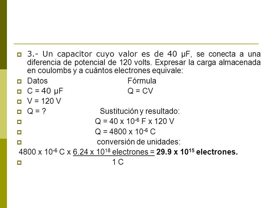 3.- Un capacitor cuyo valor es de 40 μF, se conecta a una diferencia de potencial de 120 volts. Expresar la carga almacenada en coulombs y a cuántos e