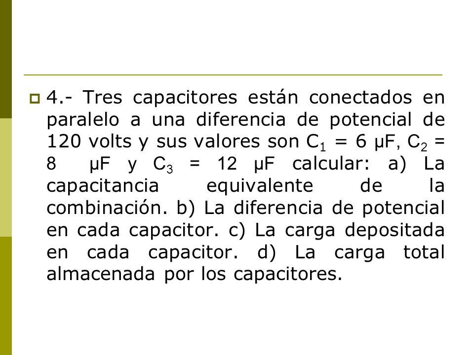 4.- Tres capacitores están conectados en paralelo a una diferencia de potencial de 120 volts y sus valores son C 1 = 6 μF, C 2 = 8 μF y C 3 = 12 μF ca