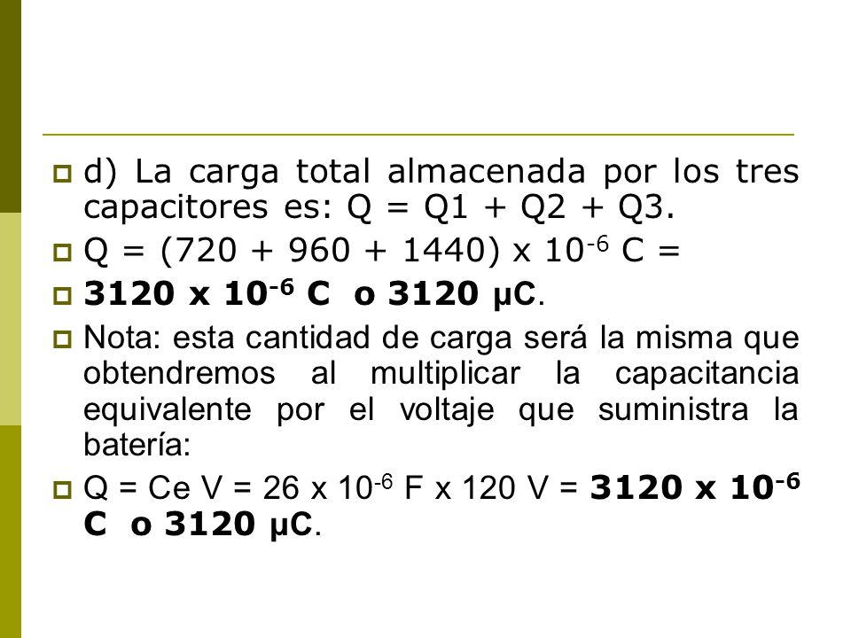 d) La carga total almacenada por los tres capacitores es: Q = Q1 + Q2 + Q3. Q = (720 + 960 + 1440) x 10 -6 C = 3120 x 10 -6 C o 3120 μC. Nota: esta ca