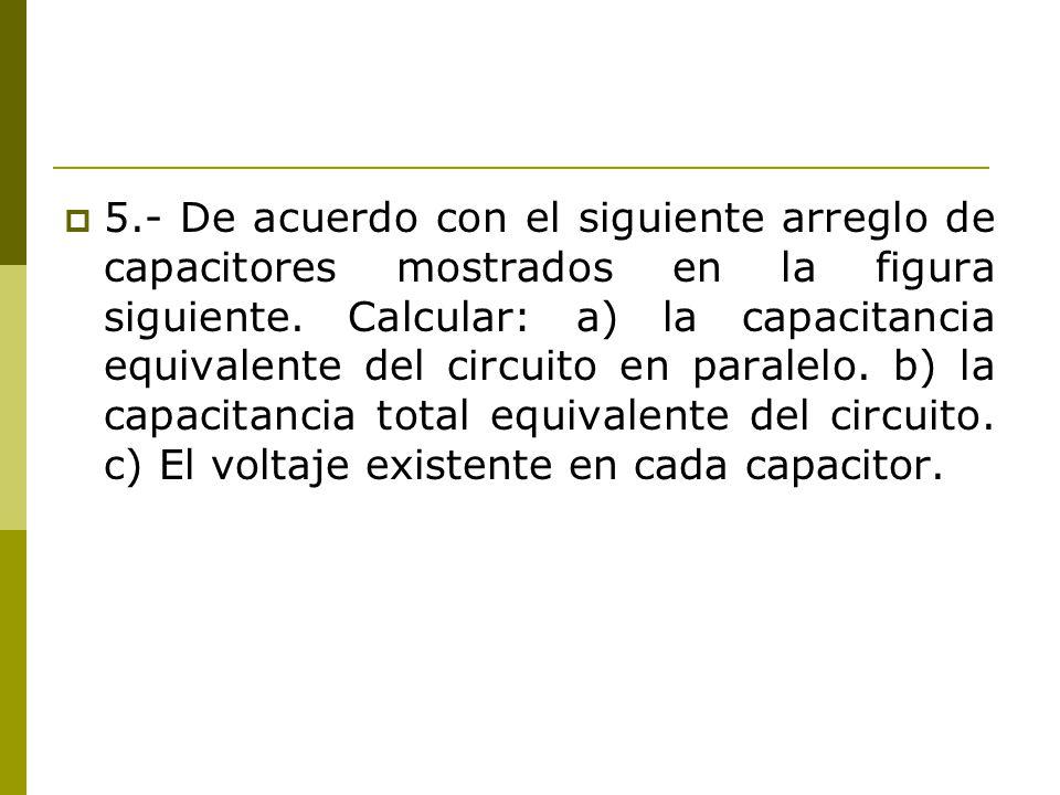 5.- De acuerdo con el siguiente arreglo de capacitores mostrados en la figura siguiente. Calcular: a) la capacitancia equivalente del circuito en para