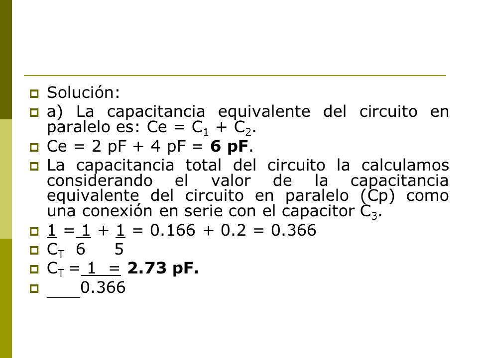 Solución: a) La capacitancia equivalente del circuito en paralelo es: Ce = C 1 + C 2. Ce = 2 pF + 4 pF = 6 pF. La capacitancia total del circuito la c