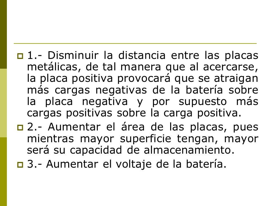 1.- Disminuir la distancia entre las placas metálicas, de tal manera que al acercarse, la placa positiva provocará que se atraigan más cargas negativa