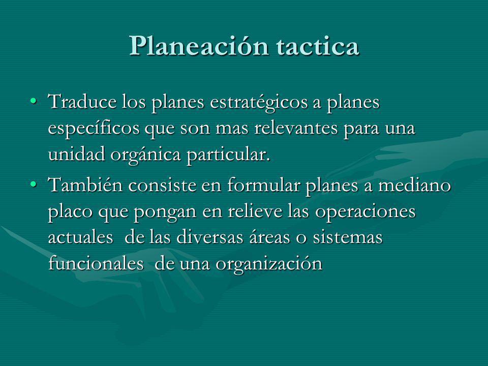 Planeación tactica Traduce los planes estratégicos a planes específicos que son mas relevantes para una unidad orgánica particular.Traduce los planes