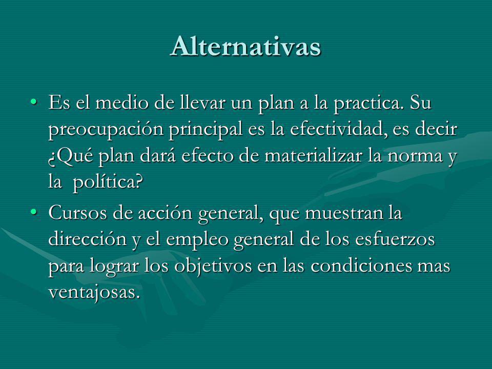 Alternativas Es el medio de llevar un plan a la practica. Su preocupación principal es la efectividad, es decir ¿Qué plan dará efecto de materializar