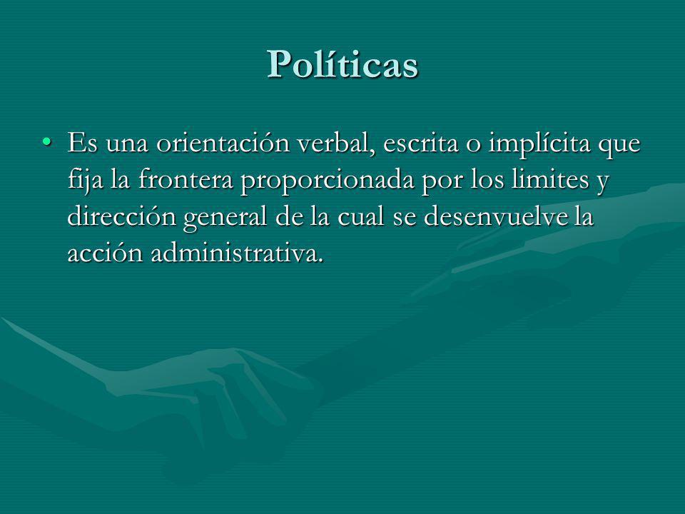 Políticas Es una orientación verbal, escrita o implícita que fija la frontera proporcionada por los limites y dirección general de la cual se desenvue