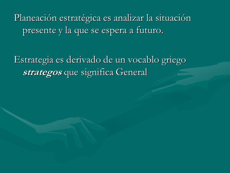 Planeación estratégica es analizar la situación presente y la que se espera a futuro. Estrategia es derivado de un vocablo griego strategos que signif