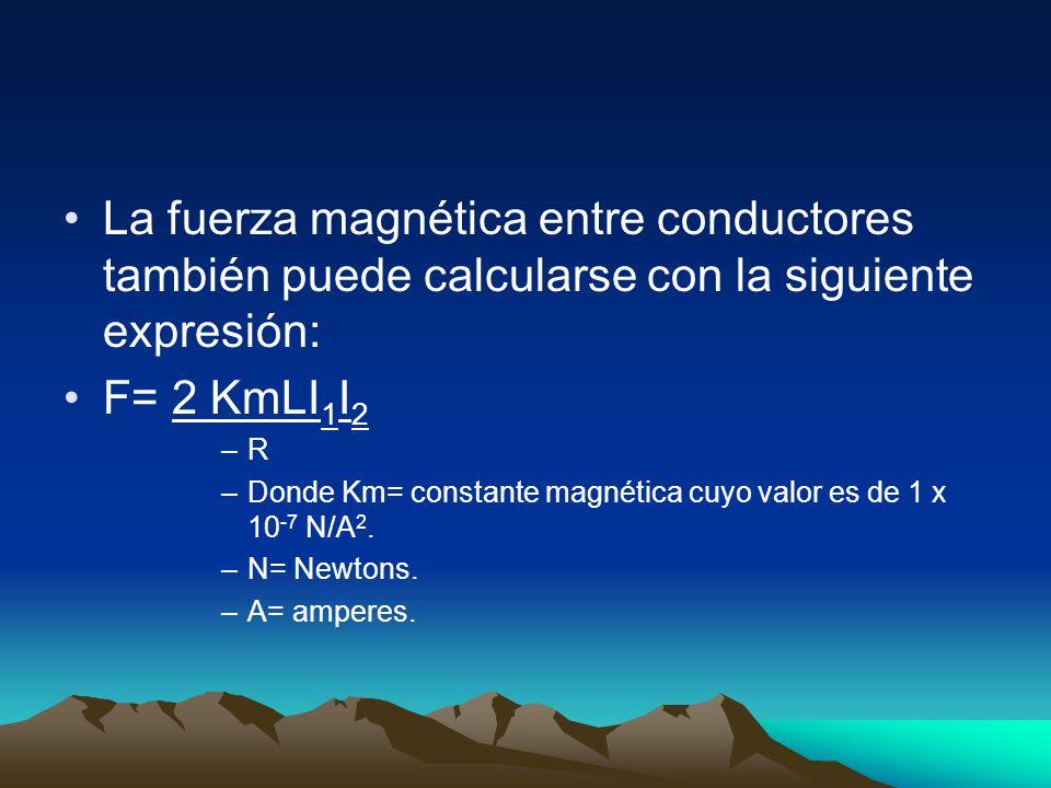 La fuerza magnética entre conductores también puede calcularse con la siguiente expresión: F= 2 KmLI 1 I 2 –R –Donde Km= constante magnética cuyo valo