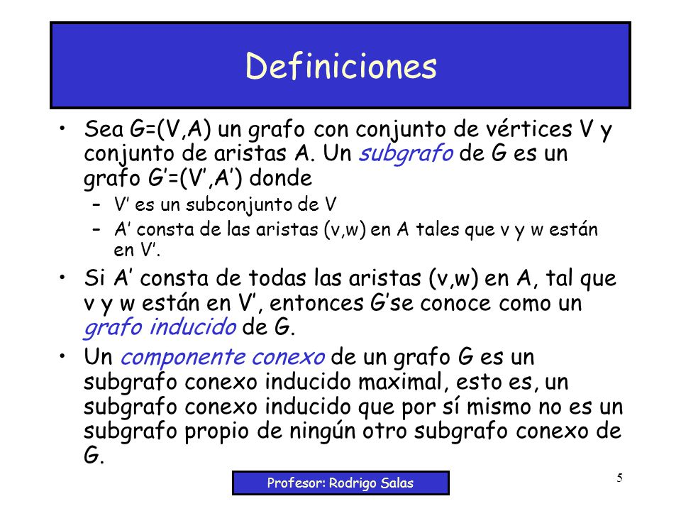 Profesor: Rodrigo Salas 5 Definiciones Sea G=(V,A) un grafo con conjunto de vértices V y conjunto de aristas A.