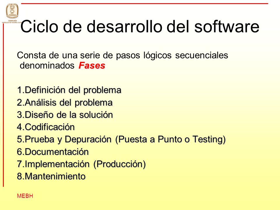 MEBH Ciclo de desarrollo del software Fases Consta de una serie de pasos lógicos secuenciales denominados Fases 1.Definición del problema 2.Análisis d