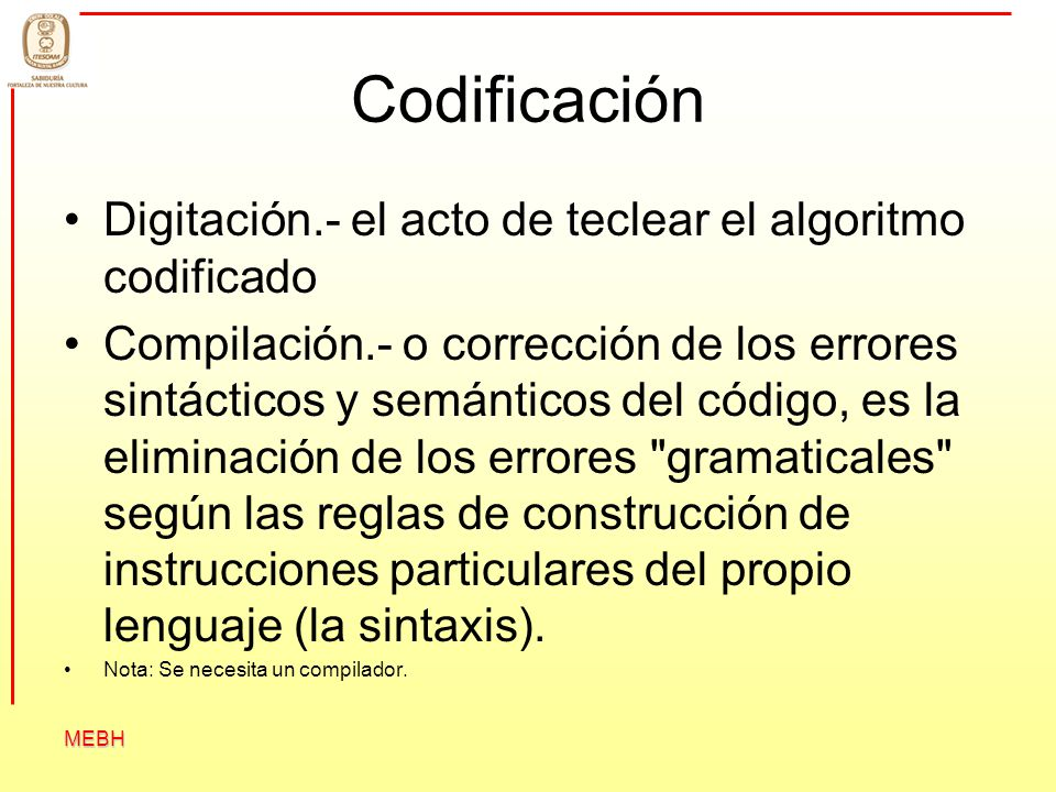 MEBH Codificación Digitación.- el acto de teclear el algoritmo codificado Compilación.- o corrección de los errores sintácticos y semánticos del códig