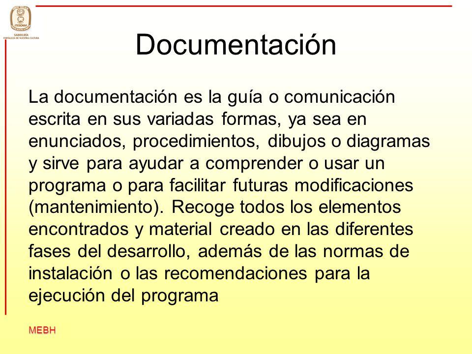 MEBH Documentación La documentación es la guía o comunicación escrita en sus variadas formas, ya sea en enunciados, procedimientos, dibujos o diagrama