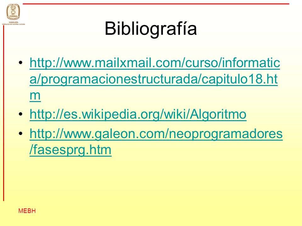 MEBH Bibliografía http://www.mailxmail.com/curso/informatic a/programacionestructurada/capitulo18.ht mhttp://www.mailxmail.com/curso/informatic a/prog