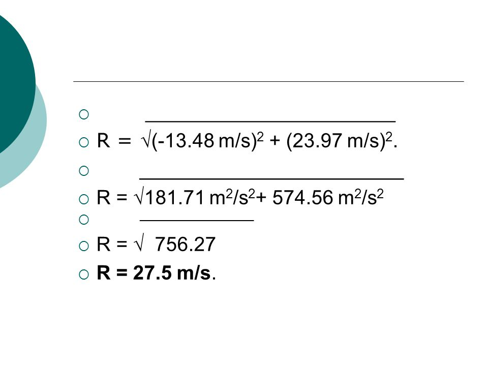 ____________________ R = (-13.48 m/s) 2 + (23.97 m/s) 2. ________________________ R = 181.71 m 2 /s 2 + 574.56 m 2 /s 2 ________________ R = 756.27 R