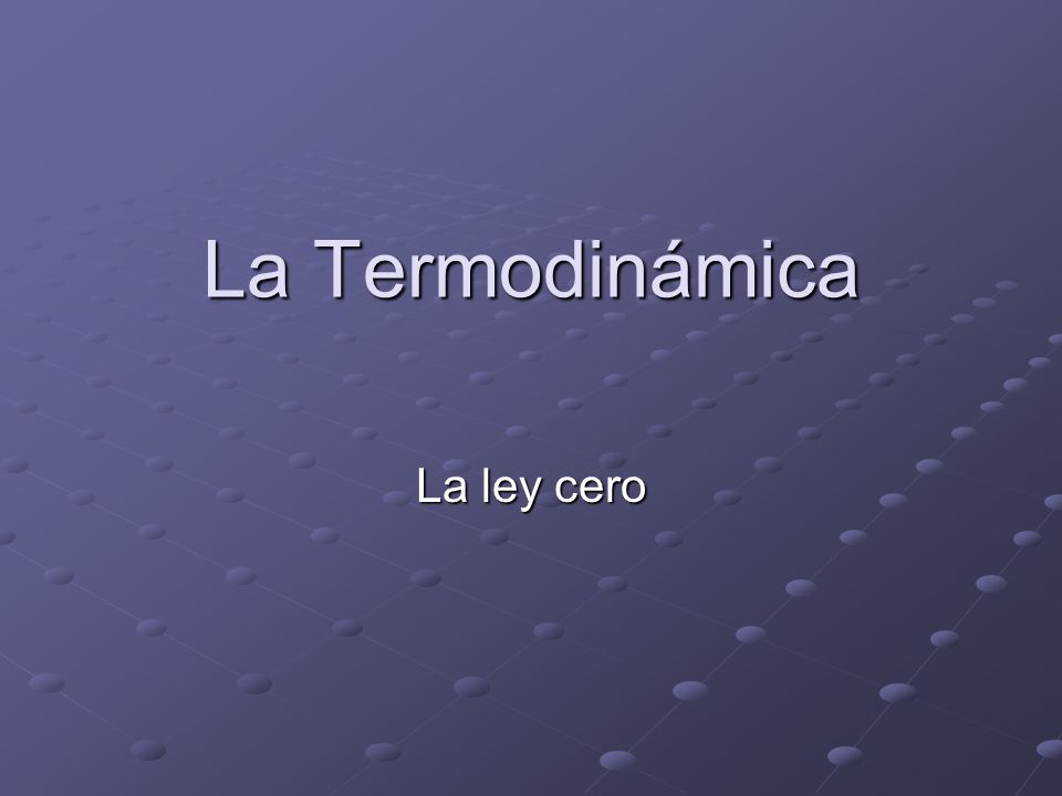 La Ley cero La Ley cero de la termodinámica nos dice que si tenemos dos cuerpos llamados A y B, con diferente temperatura uno de otro, y los ponemos en contacto, en un tiempo determinado t, estos alcanzarán la misma temperatura, es decir, tendrán ambos la misma temperatura.