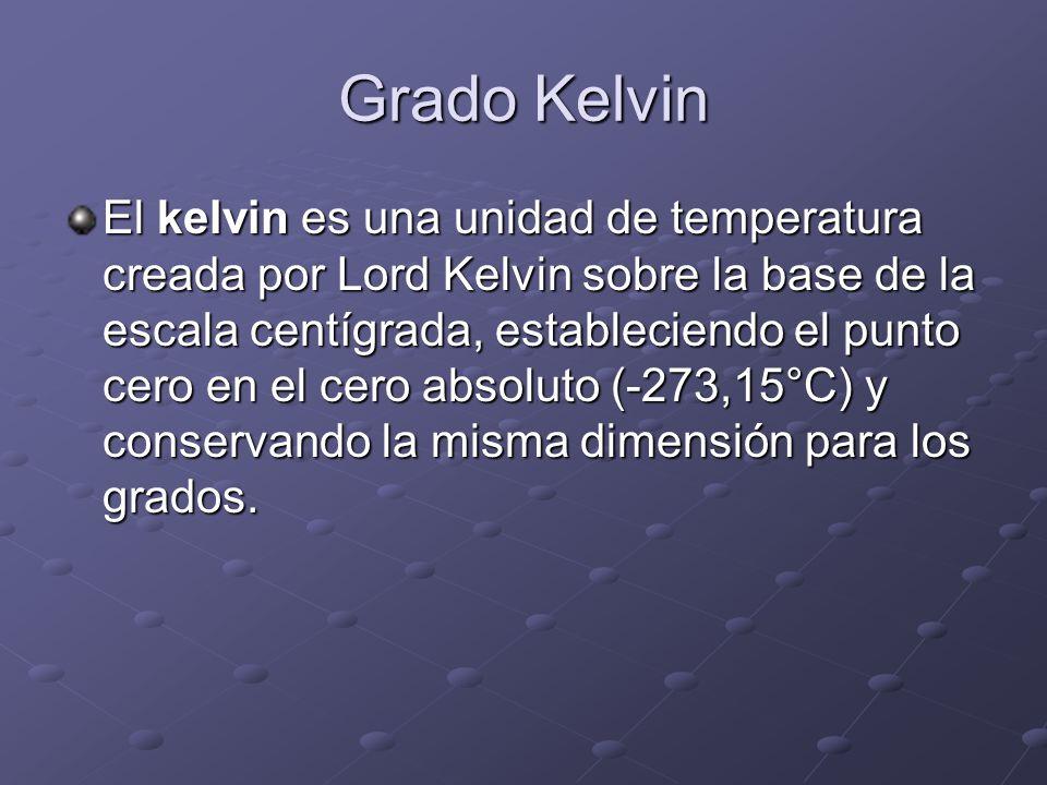 Grado Kelvin El kelvin es una unidad de temperatura creada por Lord Kelvin sobre la base de la escala centígrada, estableciendo el punto cero en el ce