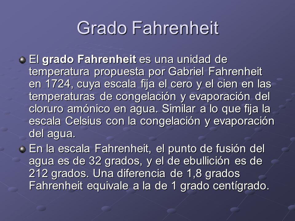 Grado Fahrenheit El grado Fahrenheit es una unidad de temperatura propuesta por Gabriel Fahrenheit en 1724, cuya escala fija el cero y el cien en las
