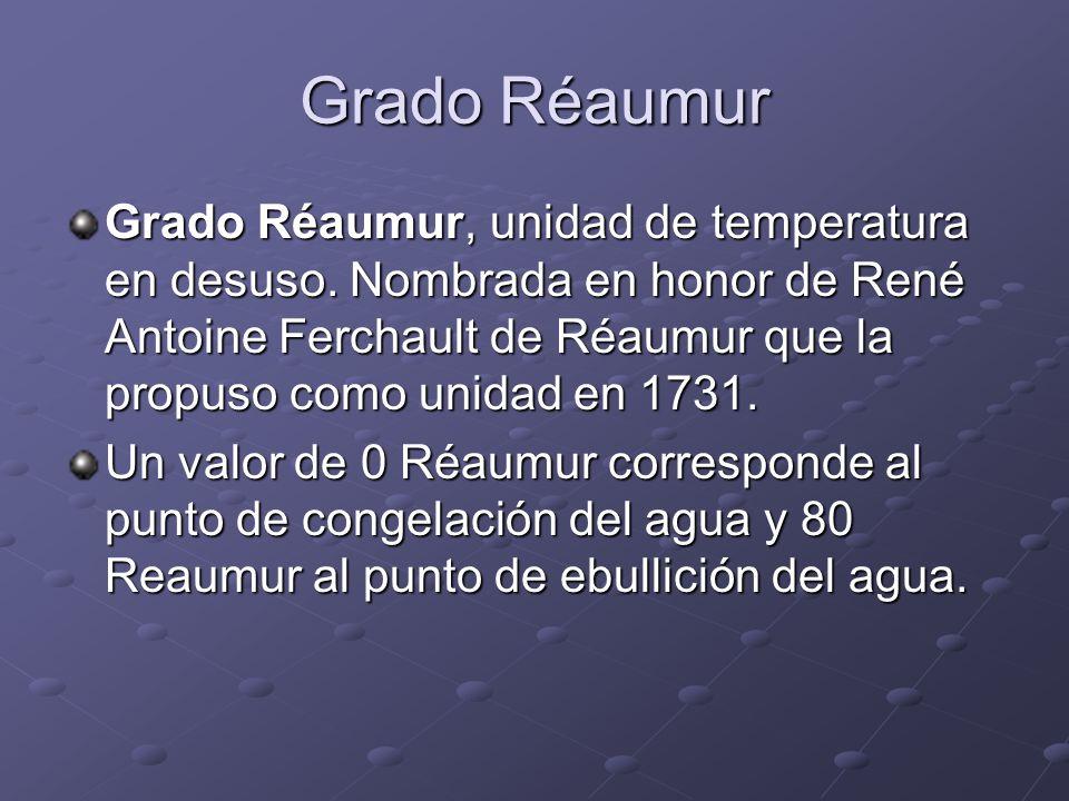 Grado Réaumur Grado Réaumur, unidad de temperatura en desuso. Nombrada en honor de René Antoine Ferchault de Réaumur que la propuso como unidad en 173
