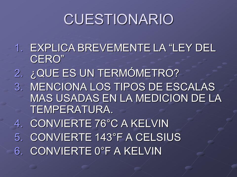 CUESTIONARIO 1.EXPLICA BREVEMENTE LA LEY DEL CERO 2.¿QUE ES UN TERMÓMETRO? 3.MENCIONA LOS TIPOS DE ESCALAS MAS USADAS EN LA MEDICION DE LA TEMPERATURA