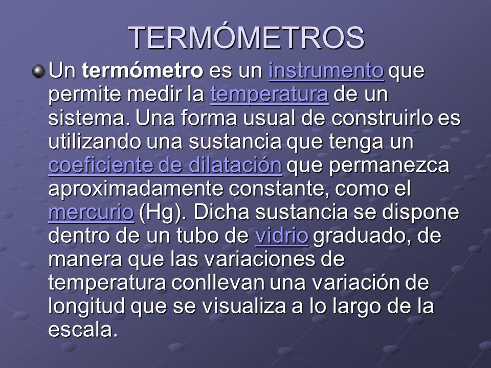 TERMÓMETROS Un termómetro es un instrumento que permite medir la temperatura de un sistema. Una forma usual de construirlo es utilizando una sustancia