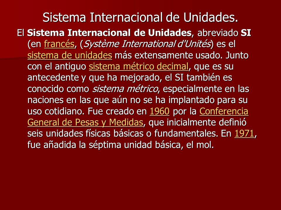 Sistema Internacional de Unidades. El Sistema Internacional de Unidades, abreviado SI (en francés, (Système International d'Unités) es el sistema de u