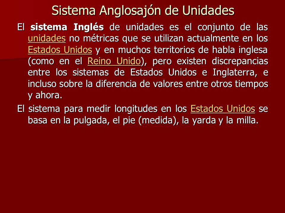Sistema Anglosajón de Unidades El sistema Inglés de unidades es el conjunto de las unidades no métricas que se utilizan actualmente en los Estados Uni