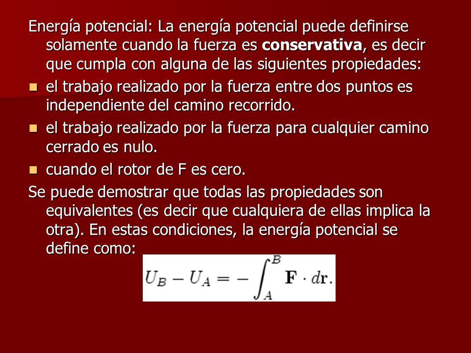 Energía potencial: La energía potencial puede definirse solamente cuando la fuerza es conservativa, es decir que cumpla con alguna de las siguientes propiedades: el trabajo realizado por la fuerza entre dos puntos es independiente del camino recorrido.