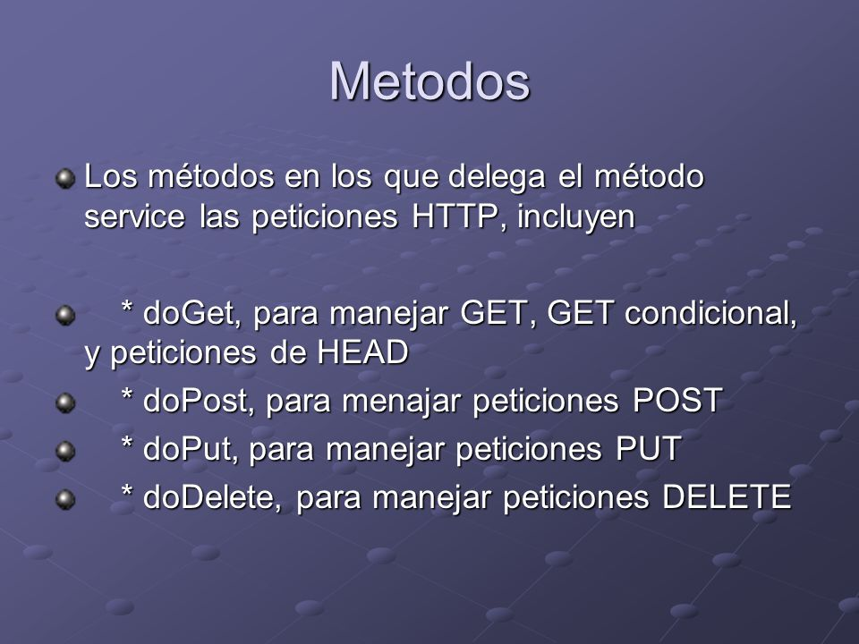 Metodos Los métodos en los que delega el método service las peticiones HTTP, incluyen * doGet, para manejar GET, GET condicional, y peticiones de HEAD