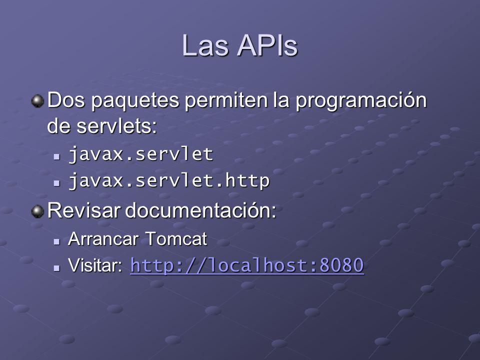 Las APIs Dos paquetes permiten la programación de servlets: javax.servlet javax.servlet javax.servlet.http javax.servlet.http Revisar documentación: A