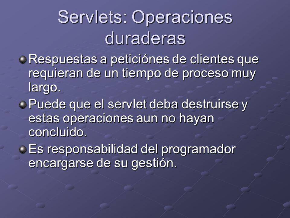 Servlets: Operaciones duraderas Respuestas a peticiónes de clientes que requieran de un tiempo de proceso muy largo. Puede que el servlet deba destrui