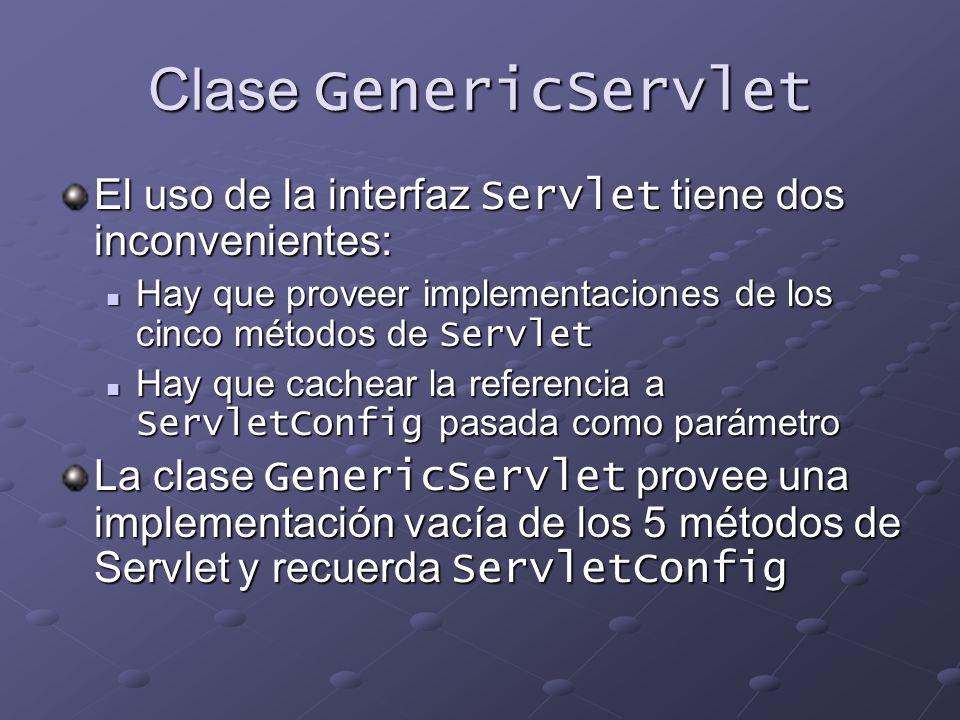 Clase GenericServlet El uso de la interfaz Servlet tiene dos inconvenientes: Hay que proveer implementaciones de los cinco métodos de Servlet Hay que