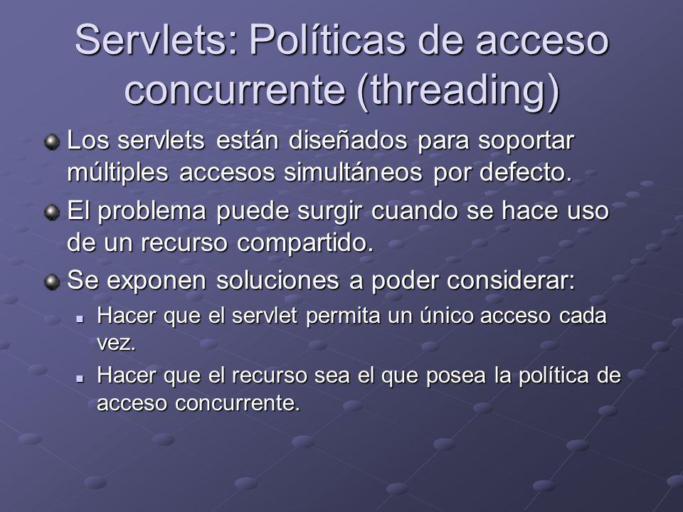 Servlets: Políticas de acceso concurrente (threading) Los servlets están diseñados para soportar múltiples accesos simultáneos por defecto. El problem