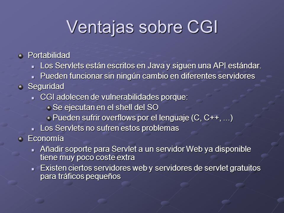 Ventajas sobre CGI Portabilidad Los Servlets están escritos en Java y siguen una API estándar. Los Servlets están escritos en Java y siguen una API es